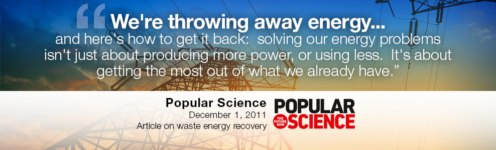 We're throwing away energy... and here's how to get it back: solving out energy problems isn't about producing more power, or using less. It's about getting the most out of what we already have. - Popular Science - December 1, 2011 - Article on waste energy recovery